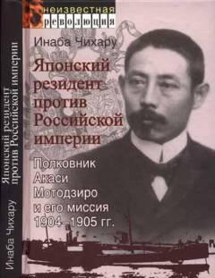 Чихару И. Японский резидент против Российской империи. Полковник Акаси Мотодзиро и его миссия 1904-1905г.